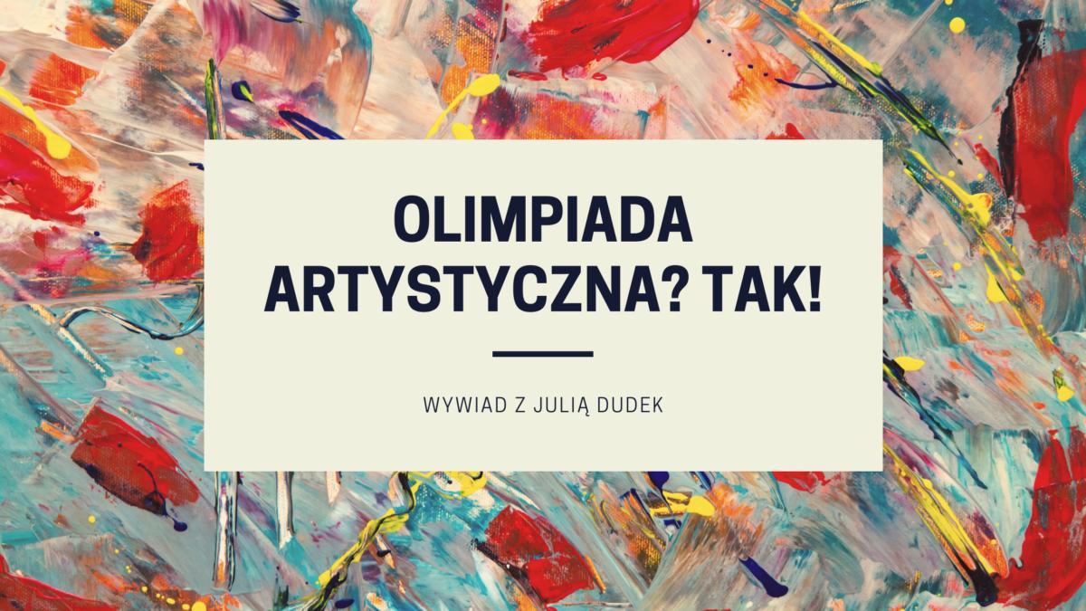 Wywiad z laureatką Olimpiady Artystycznej – Julią Dudek